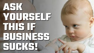 ☝️ If Business Sucks... Look in the Mirror and Ask Yourself 1 Question!