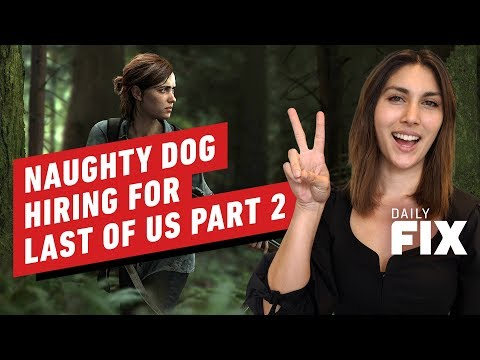Naughty Dog Is Hiring for the Last of Us 2 Completion - IGN Daily Fix