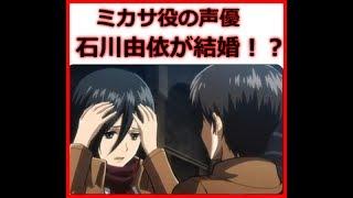 進撃の巨人のミカサ役(石川由依)さんが結婚!? 本当なのか、本当なら...