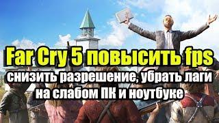 Far Cry 5 повысить fps, снизить разрешение, убрать лаги на слабом ПК и ноутбуке