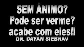 Dr. DAYAN SIEBRA - SEM ANIMO? PODE SER VERME!!