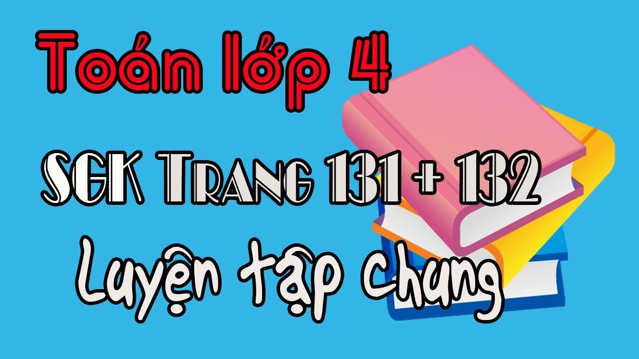 Toán lớp 4 trang 131 132 Luyện Tập Chung, sách giáo khoa