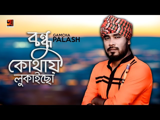 Bondhu Kothay Lukaiso | by Gamcha Palash | New Bangla Song 2018 | Official Lyrical Video