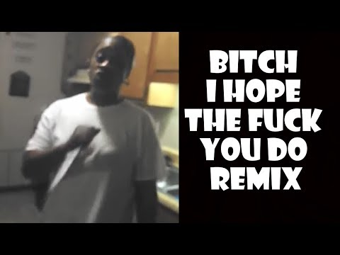 Bitch I Hope The Fuck You Do - Remix Compilation