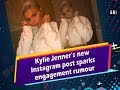 Kylie Jenner's new Instagram post sparks engagement rumour - #Hollywood News