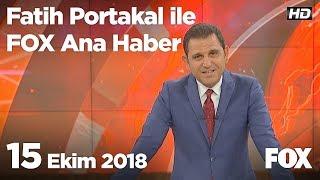 15 Ekim 2018 Fatih Portakal ile FOX Ana Haber