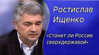 Ростислав Ищенко: «Станет ли Россия сверхдержавой...»