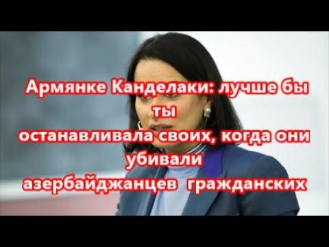 Армянке Канделаки  лучше бы ты останавливала своих, когда они в Карабахе ....  ...... .