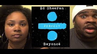 ED SHEERAN - PERFECT DUET FT BEYONCE - REACTION