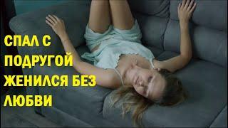 Спал с подругой- Женился без любви Русские мелодрамы HD