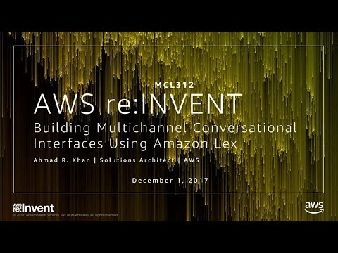 AWS re:Invent 2017: Building Multichannel Conversational Interfaces Using Amazon Lex (MCL312)
