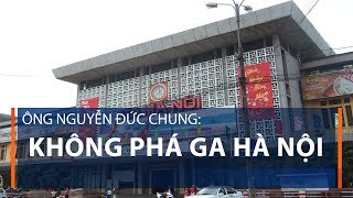 Ông Nguyễn Đức Chung: Không phá ga Hà Nội   VTC1