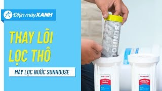 Hướng dẫn thay lõi lọc thô của Máy lọc nước Sunhouse tại nhà • Điện máy XANH