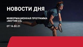 Новости дня. 16 февраля 2021 года. Информационная программа «Якутия 24»