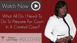 What All Do I Need To Do To Prepare For Court In A Criminal Case? | Criminal Law Attorney | Savannah