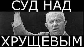 Хрущев. Суд. Начало конца СССР.