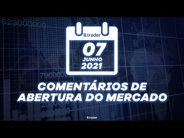 🔴 COMENTÁRIO ABERTURA DE MERCADO| AO VIVO | 07/06/2021 | B. Trader