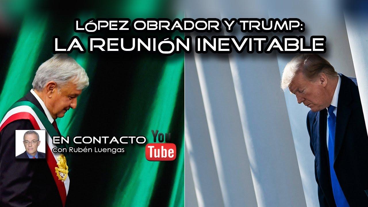 López Obrador y Trump: la reunión inevitable | Rubén Luengas #EnContacto