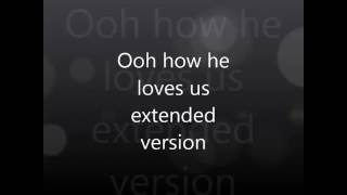 Ooh how he loves us extended version