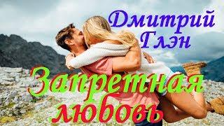 КЛАССНАЯ ПЕСНЯ!!! Послушайте!!! Дмитрий Глэн - Запретная любовь ( новая версия 2019 )