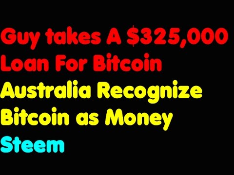 Bitcoin | Guy Takes A $325,000 Loan For Bitcoin - Australia Recognizing Bitcoin As Money - Steem