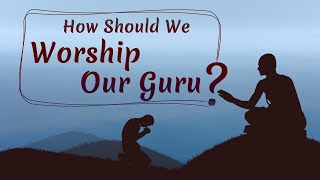 How Should We Worship Our Guru?