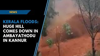 Kerala Floods   Huge hill comes down in Ambayathodu in Kannur