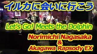 Let's Go! Meets the Dolphin - Nori Nagasaka & Akagawa Rapsody EX