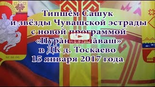 Типшĕм Сашук и звёзды Чувашской эстрады в д. Тоскаево 15 января 2017 года