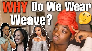 Our OBSESSION with hair that ISN'T Our Own Texture pt. 1   WHY Do We Wear Weave?