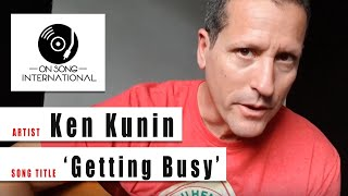 Ken Kunin  original song GETTING BUSY On Song International