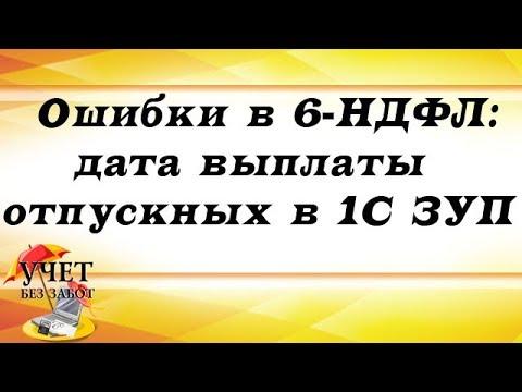 Ошибки в 6-НДФЛ: дата выплаты отпускных в 1С ЗУП