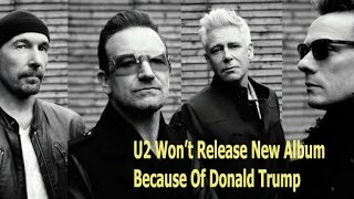 U2 Won't Release New Album Because Of Donald Trump - NewsRoom