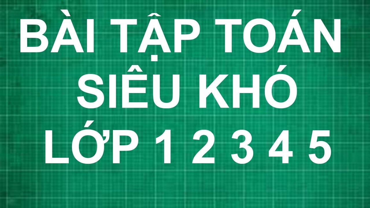 Bài tập toán siêu khó lớp 1 2 3 4 5   dạy bé học toán lớp 1 2 3 4 5