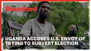 Uganda accuses U.S. envoy of trying to subvert election