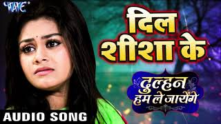 दिल शीशा के (AUDIO) Priyanka Singh Dil Sheesha Ke Dulhan Hum Le Jayenge Sad Song 2019