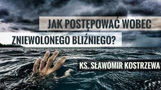Jak postępować wobec zniewolonego bliźniego - ks. Sławomir Kostrzewa