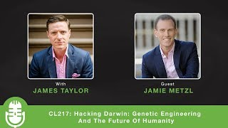 CL217: Hacking Darwin: Genetic Engineering And The Future Of Humanity - Interview with Jamie Metzl