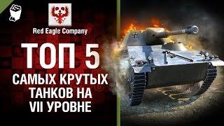 ТОП 5 самых крутых танков на VII уровне - Выпуск №49 - от Red Eagle [World of Tanks]