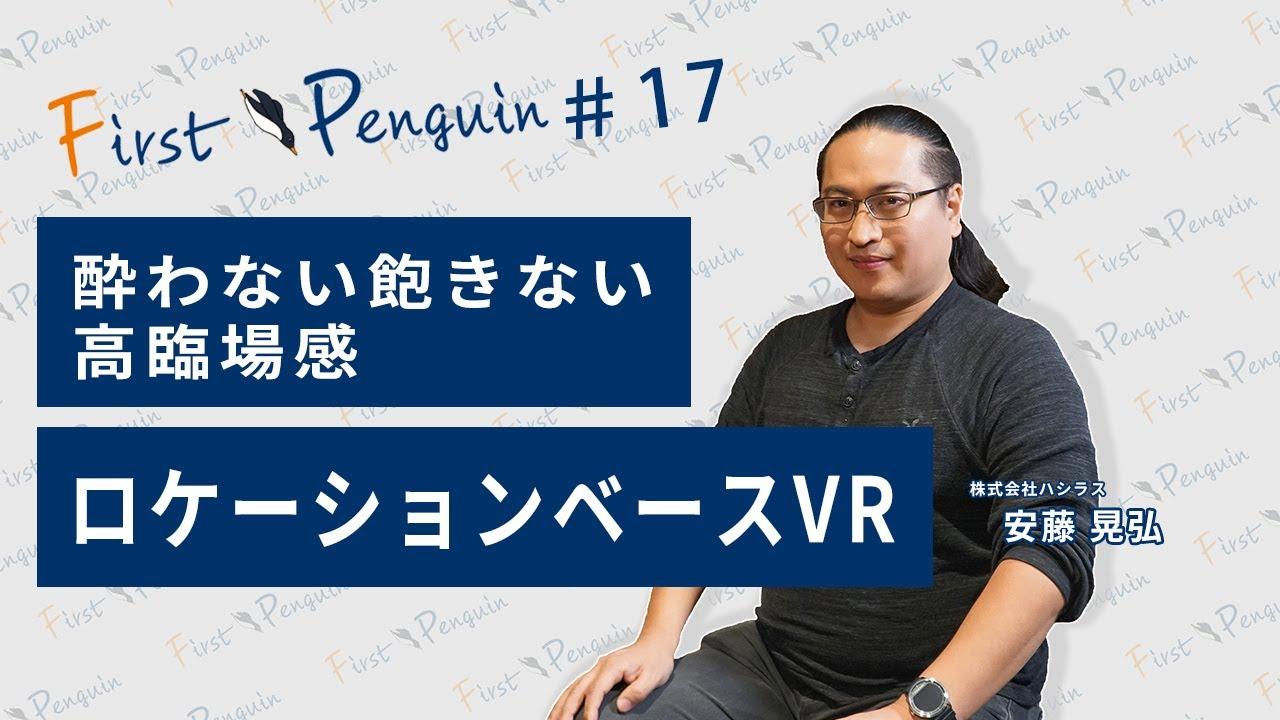 First Penguin #17「酔わない飽きない高臨場感 ロケーションベースVR」