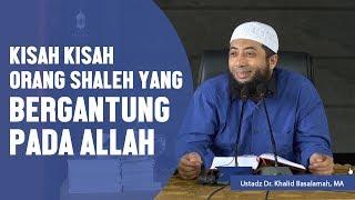 Kisah kisah orang shaleh yang bergantung pada Allah, Ustadz DR Khalid Basalamah, MA