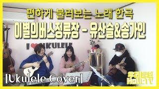 이별의 버스 정류장 - 유산슬&송가인 / 우쿨렐…