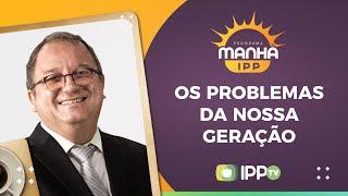 Os Problemas Da Nossa Geração I Manhã IPP I Rev. Arival Dias Casimiro