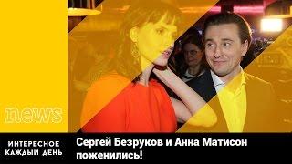 Сергей Безруков и Анна Матисон поженились