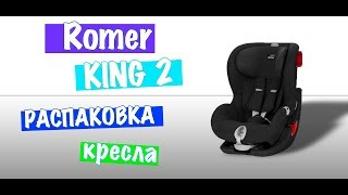Обзор кресла Romer KING 2 | Распаковка | Unboxing Romer KING 2
