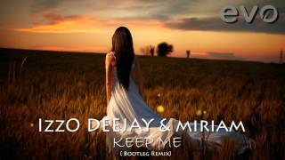 IzzO DEEJAY feat. Miriam - KEEP ME ( Bootleg Remix)