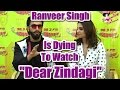 Ranveer Singh Is Dying To Watch ''Dear Zindagi''