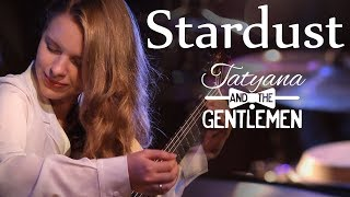 Stardust - Tatyana and The Gentlemen - Classic Jazz Pop Crossover