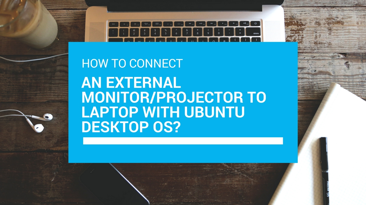 How to connect an external monitor/Projector to laptop with Ubuntu Desktop  OS?