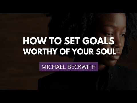 How To Set Goals Worthy Of Your Soul | Michael Beckwith